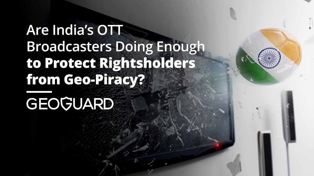 Are India's OTT Broadcasters Doing Enough to Protect Rightsholders from Geo-Piracy?