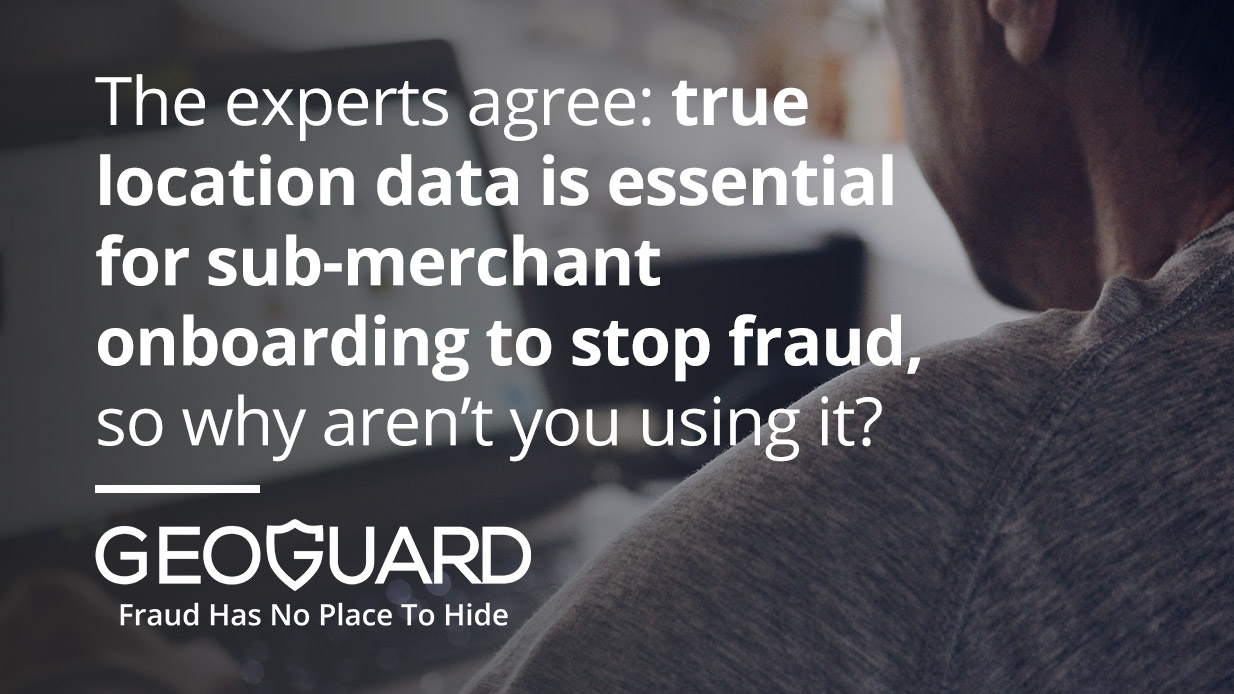 The experts agree: true location data is essential for sub-merchant onboarding to stop fraud, so why aren't you using it?